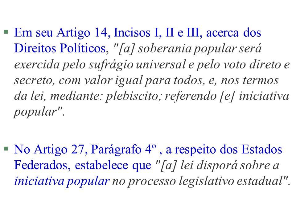 §Em seu Artigo 14, Incisos I, II e III, acerca dos Direitos Políticos, [a] soberania popular será exercida pelo sufrágio universal e pelo voto direto e secreto, com valor igual para todos, e, nos termos da lei, mediante: plebiscito; referendo [e] iniciativa popular .