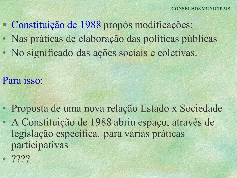 CONSELHOS MUNICIPAIS §Constituição de 1988 propôs modificações: Nas práticas de elaboração das políticas públicas No significado das ações sociais e c