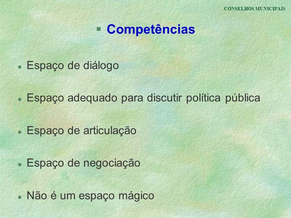 CONSELHOS MUNICIPAIS §Competências l Espaço de diálogo l Espaço adequado para discutir política pública l Espaço de articulação l Espaço de negociação