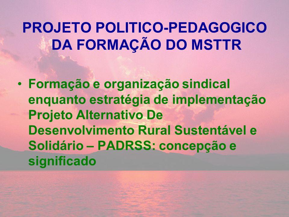 PROJETO POLITICO-PEDAGOGICO DA FORMAÇÃO DO MSTTR Formação e organização sindical enquanto estratégia de implementação Projeto Alternativo De Desenvolv