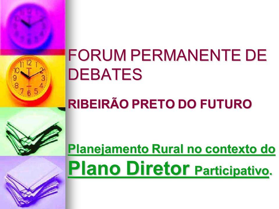 FORUM PERMANENTE DE DEBATES RIBEIRÃO PRETO DO FUTURO Planejamento Rural no contexto do Plano Diretor Participativo.