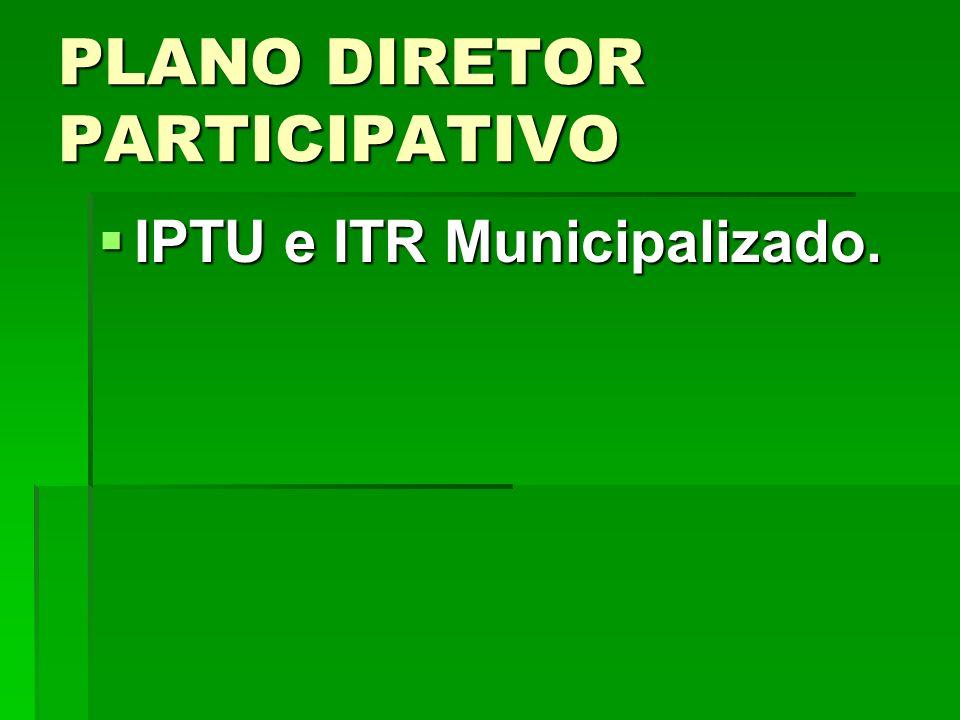 PLANO DIRETOR PARTICIPATIVO IPTU e ITR Municipalizado. IPTU e ITR Municipalizado.