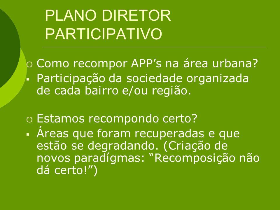 PLANO DIRETOR PARTICIPATIVO Como recompor APPs na área urbana? Participação da sociedade organizada de cada bairro e/ou região. Estamos recompondo cer