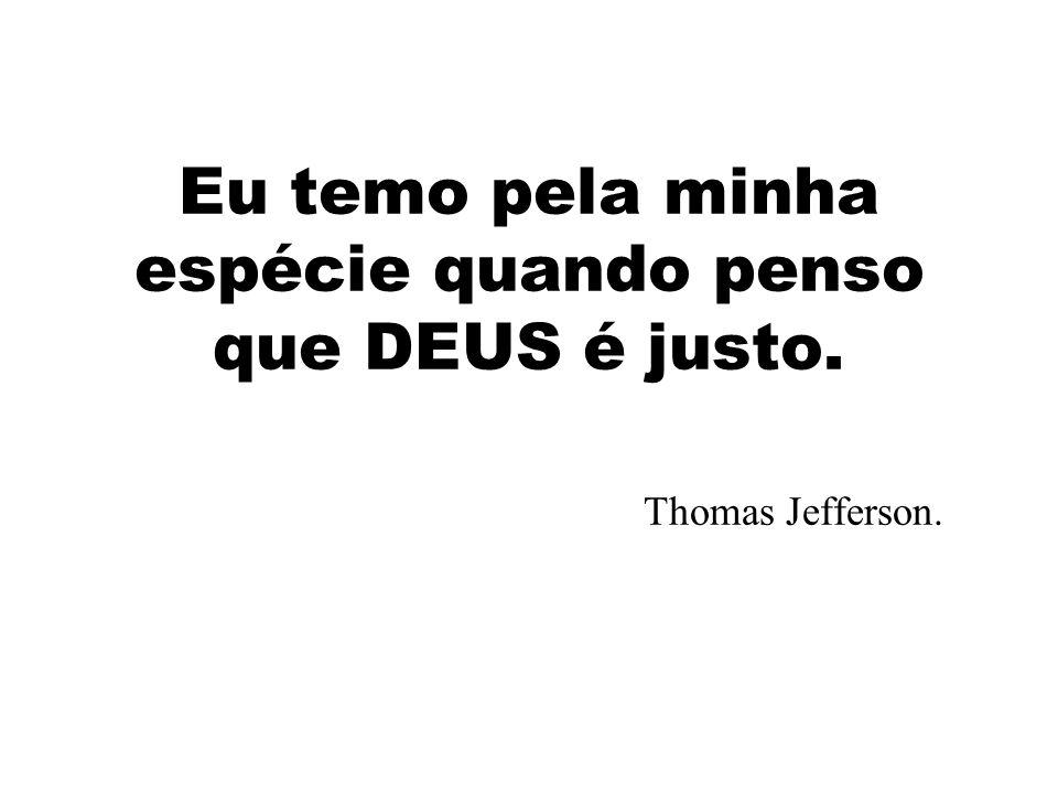 Eu temo pela minha espécie quando penso que DEUS é justo. Thomas Jefferson.