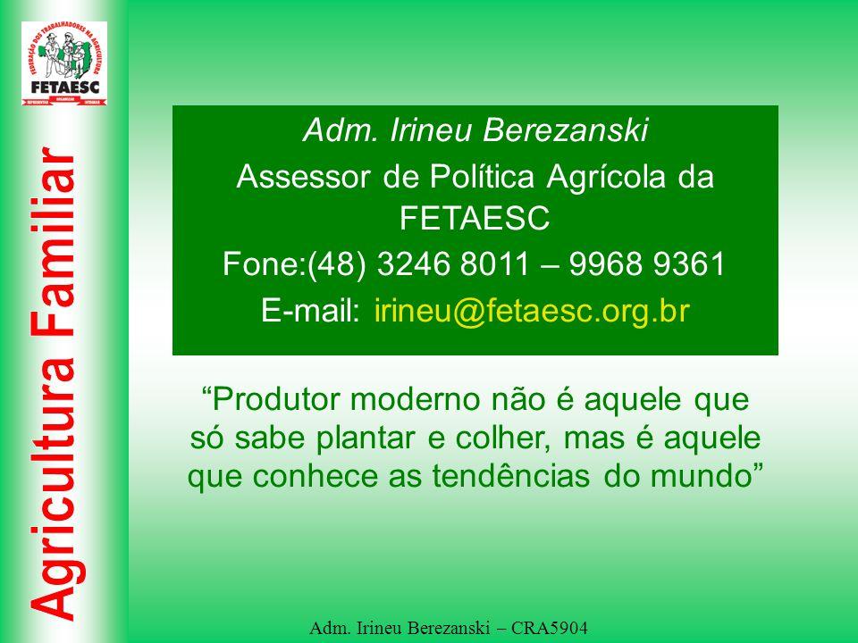 Adm. Irineu Berezanski – CRA5904 Adm. Irineu Berezanski Assessor de Política Agrícola da FETAESC Fone:(48) 3246 8011 – 9968 9361 E-mail: irineu@fetaes