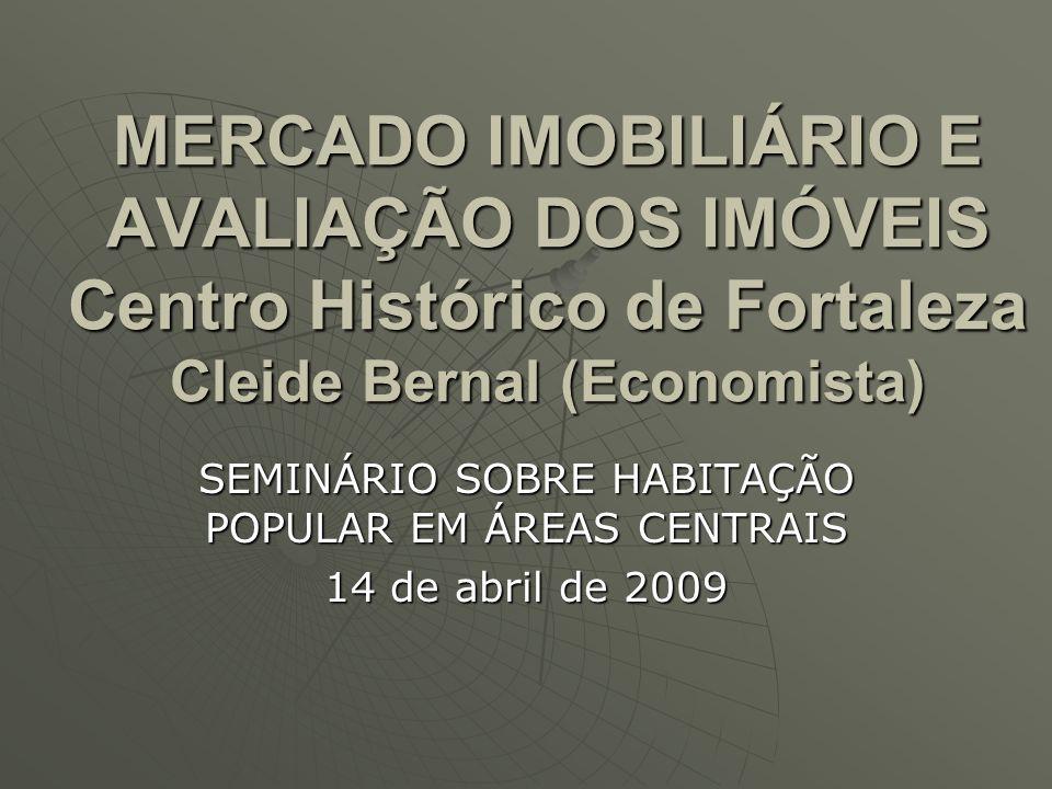 MERCADO IMOBILIÁRIO E AVALIAÇÃO DOS IMÓVEIS Centro Histórico de Fortaleza Cleide Bernal (Economista) SEMINÁRIO SOBRE HABITAÇÃO POPULAR EM ÁREAS CENTRA