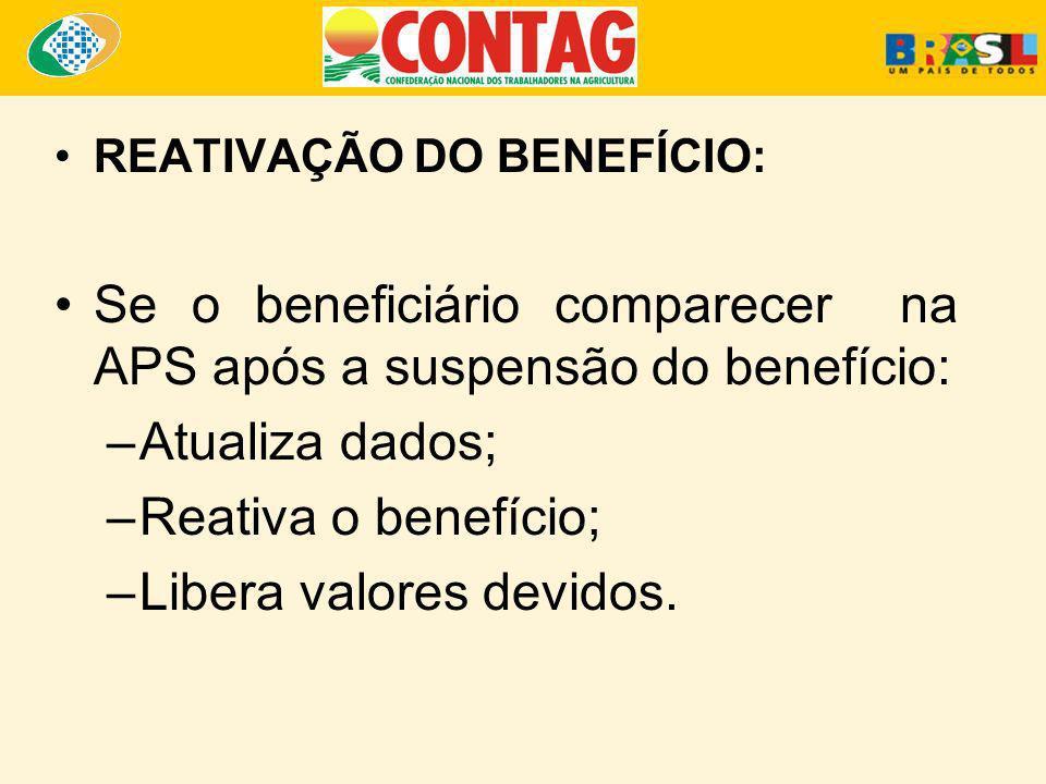 REATIVAÇÃO DO BENEFÍCIO: Se o beneficiário comparecer na APS após a suspensão do benefício: –Atualiza dados; –Reativa o benefício; –Libera valores dev
