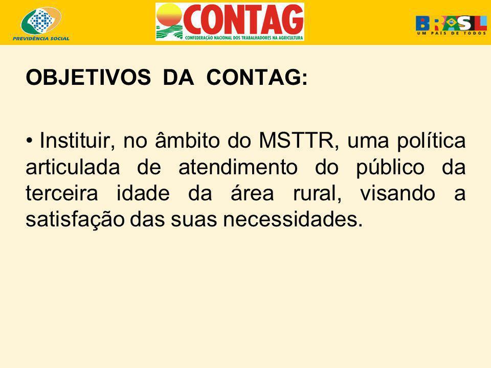 OBJETIVOS DA CONTAG: Instituir, no âmbito do MSTTR, uma política articulada de atendimento do público da terceira idade da área rural, visando a satis