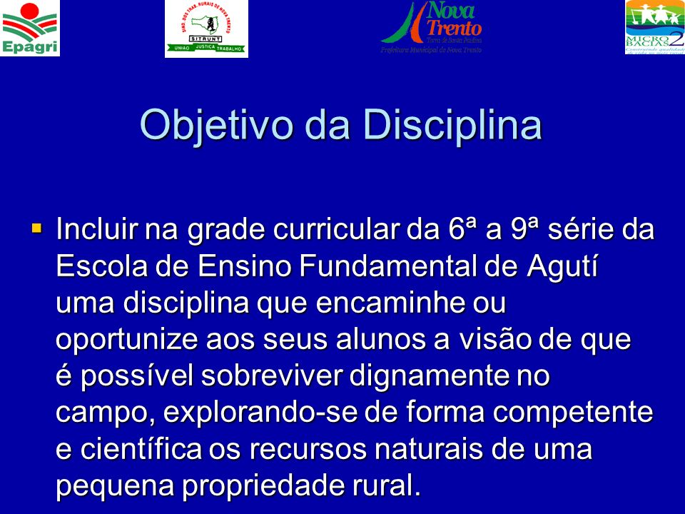 Objetivo da Disciplina Incluir na grade curricular da 6ª a 9ª série da Escola de Ensino Fundamental de Agutí uma disciplina que encaminhe ou oportuniz