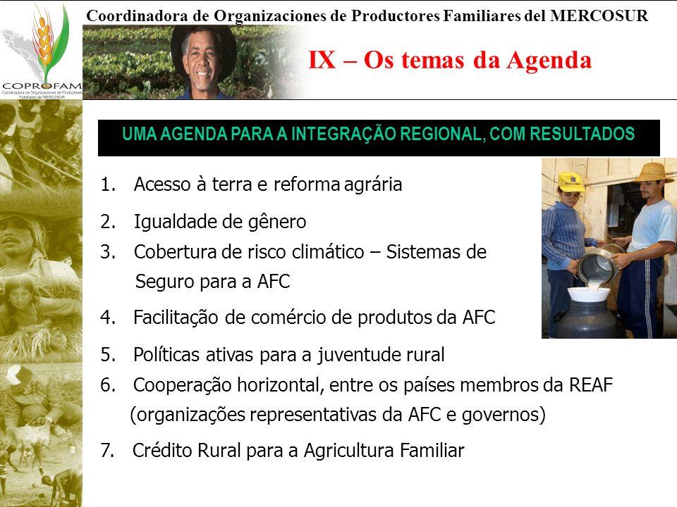 Coordinadora de Organizaciones de Productores Familiares del MERCOSUR IX – Os temas da Agenda UMA AGENDA PARA A INTEGRAÇÃO REGIONAL, COM RESULTADOS 1.Acesso à terra e reforma agrária 2.Igualdade de gênero 3.Cobertura de risco climático – Sistemas de Seguro para a AFC 4.