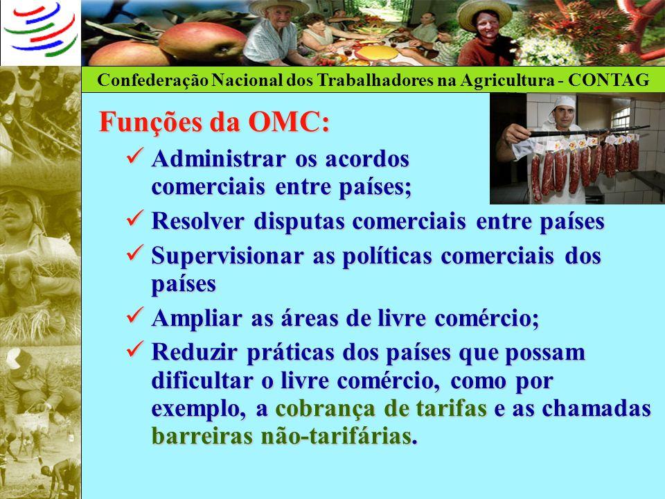 Confederação Nacional dos Trabalhadores na Agricultura - CONTAG Funções da OMC: Administrar os acordos comerciais entre países; Administrar os acordos