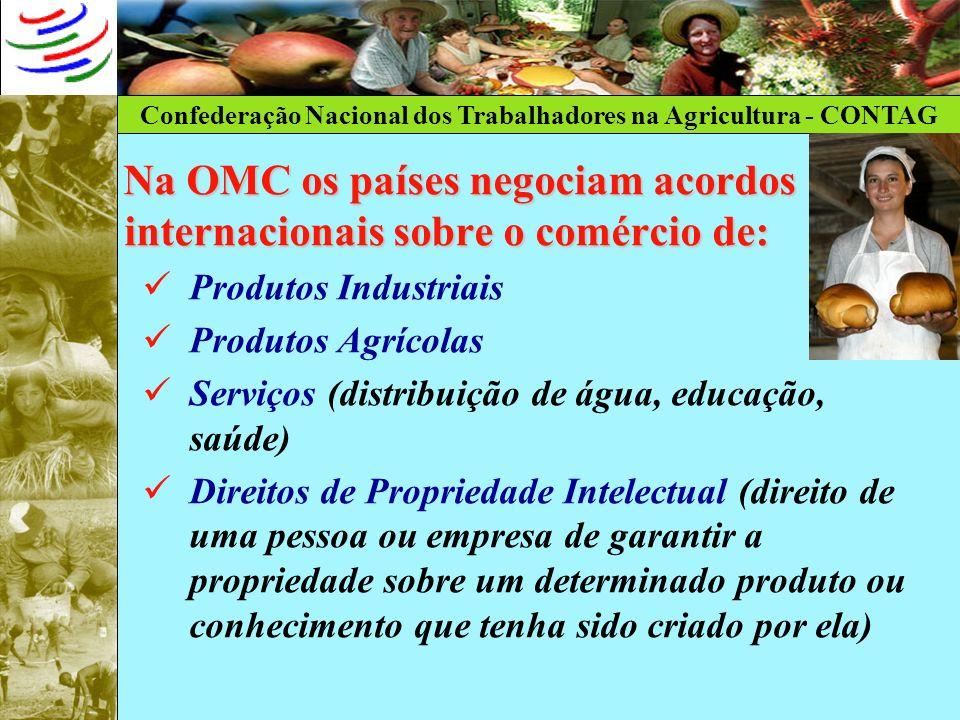 Confederação Nacional dos Trabalhadores na Agricultura - CONTAG Na OMC os países negociam acordos internacionais sobre o comércio de: Produtos Industr