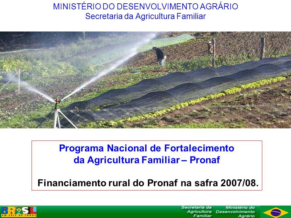 Programa Nacional de Fortalecimento da Agricultura Familiar – Pronaf Financiamento rural do Pronaf na safra 2007/08. MINISTÉRIO DO DESENVOLVIMENTO AGR