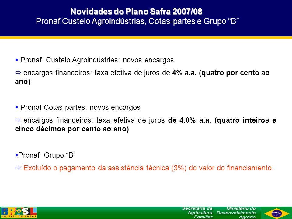 Novidades do Plano Safra 2007/08 Novidades do Plano Safra 2007/08 Pronaf Custeio Agroindústrias, Cotas-partes e Grupo B Pronaf Custeio Agroindústrias: