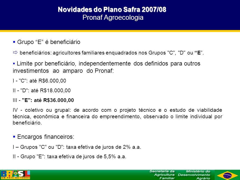 Novidades do Plano Safra 2007/08 Novidades do Plano Safra 2007/08 Pronaf Agroecologia Grupo E é beneficiário beneficiários: agricultores familiares en