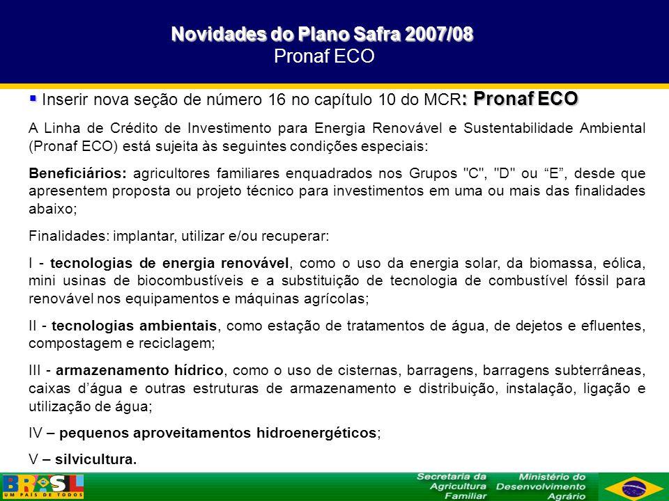 Novidades do Plano Safra 2007/08 Novidades do Plano Safra 2007/08 Pronaf ECO : Pronaf ECO Inserir nova seção de número 16 no capítulo 10 do MCR : Pron