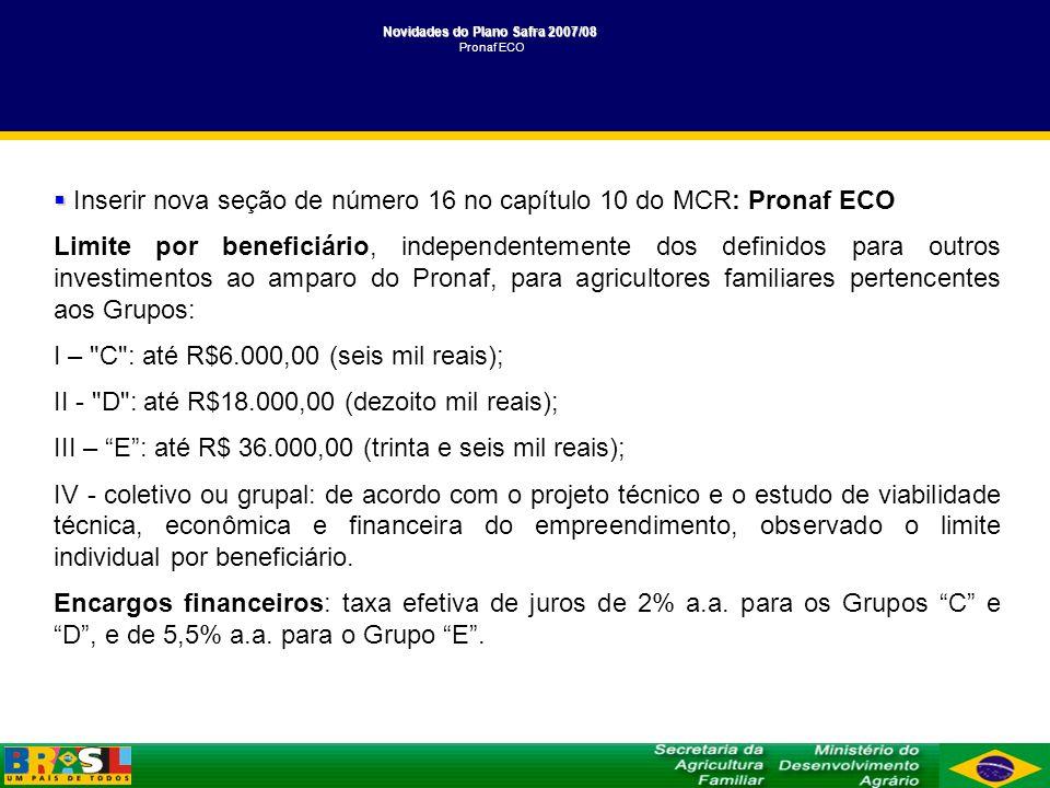 Novidades do Plano Safra 2007/08 Novidades do Plano Safra 2007/08 Pronaf ECO Inserir nova seção de número 16 no capítulo 10 do MCR: Pronaf ECO Limite