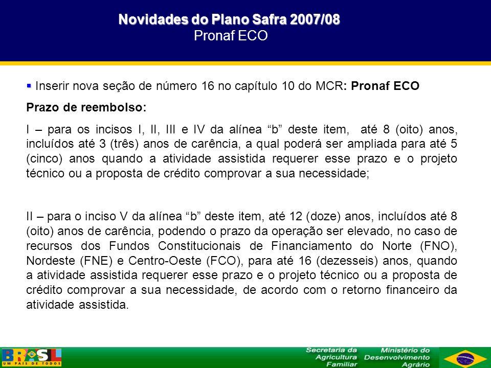 Novidades do Plano Safra 2007/08 Novidades do Plano Safra 2007/08 Pronaf ECO Inserir nova seção de número 16 no capítulo 10 do MCR: Pronaf ECO Prazo d