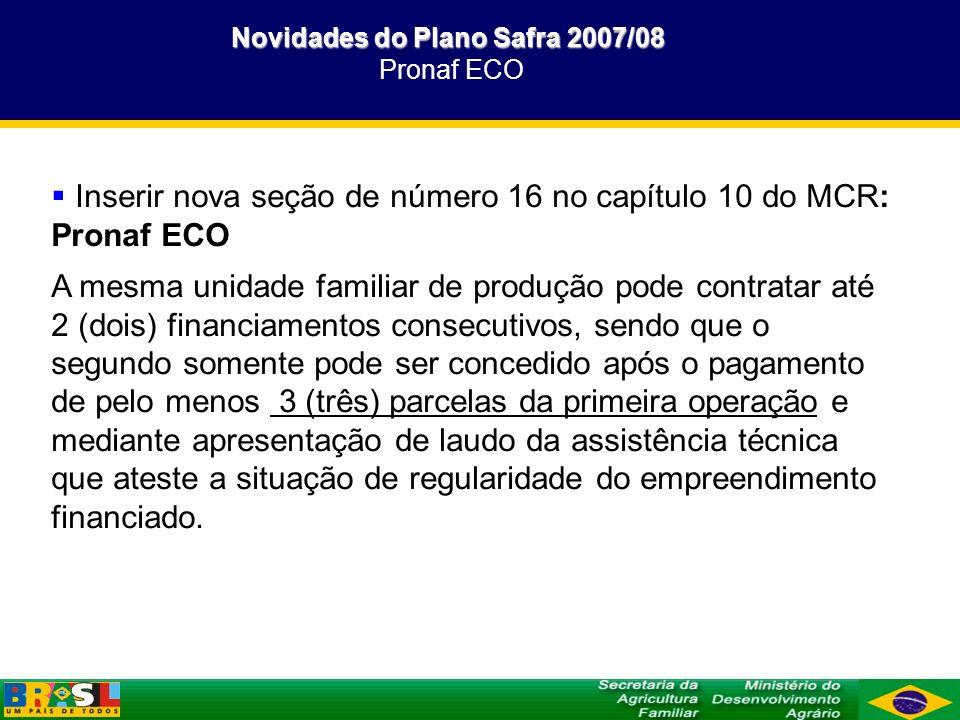 Novidades do Plano Safra 2007/08 Novidades do Plano Safra 2007/08 Pronaf ECO Inserir nova seção de número 16 no capítulo 10 do MCR: Pronaf ECO A mesma