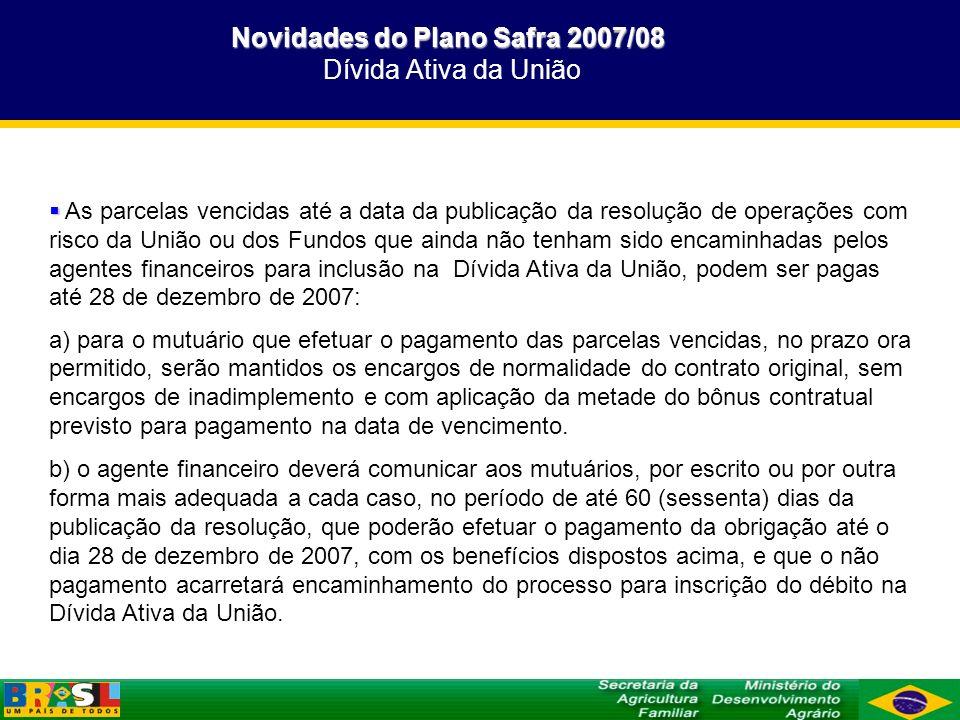 Novidades do Plano Safra 2007/08 Novidades do Plano Safra 2007/08 Dívida Ativa da União As parcelas vencidas até a data da publicação da resolução de