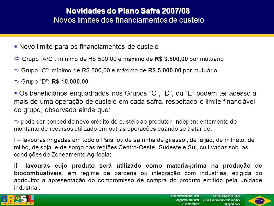 Novidades do Plano Safra 2007/08 Novidades do Plano Safra 2007/08 Crédito sistêmico Crédito sistêmico Crédito sistêmico Na contratação de financiamento de custeio, respeitados os limites regulamentares, o agricultor familiar poderá dispor, adicionalmente, de até 20% (vinte por cento) do valor do crédito de custeio de produto(s) específico(s), para aplicação em atividades rurais geradoras de renda para a unidade familiar, observado que: a) o orçamento analítico ou a proposta simplificada deverá conter o valor adicional, e demonstrar que o total financiado deve gerar renda suficiente para pagar integralmente a obrigação assumida; b) o valor adicional não é passível de enquadramento no Proagro Mais nem no PGPAF, qualquer que seja a sua destinação.