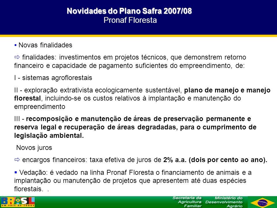 Novidades do Plano Safra 2007/08 Novidades do Plano Safra 2007/08 Pronaf Floresta Novos limites independentemente dos limites definidos para outros investimentos ao amparo do Pronaf I – no caso de financiamentos com recursos dos Fundos Constitucionais de Financiamento do Norte (FNO), Nordeste (FNE) e do Centro-Oeste (FCO), destinados exclusivamente para projetos de sistemas agroflorestais: - Grupo B: até R$ 2.000,00 (dois mil reais); - Grupos C: até R$ 8.000,00 (oito mil reais); - Grupo D: até R$ 12.000,00 (doze mil reais); II – no caso de financiamentos com recursos dos Fundos para outras finalidades ou com recursos das demais fontes: -Grupo B: até R$ 1.500,00 (um mil e quinhentos reais); - Grupos A, A/C e C: até R$ 5.000,00; - Grupo D: até R$ 7.000,00 (sete mil reais).