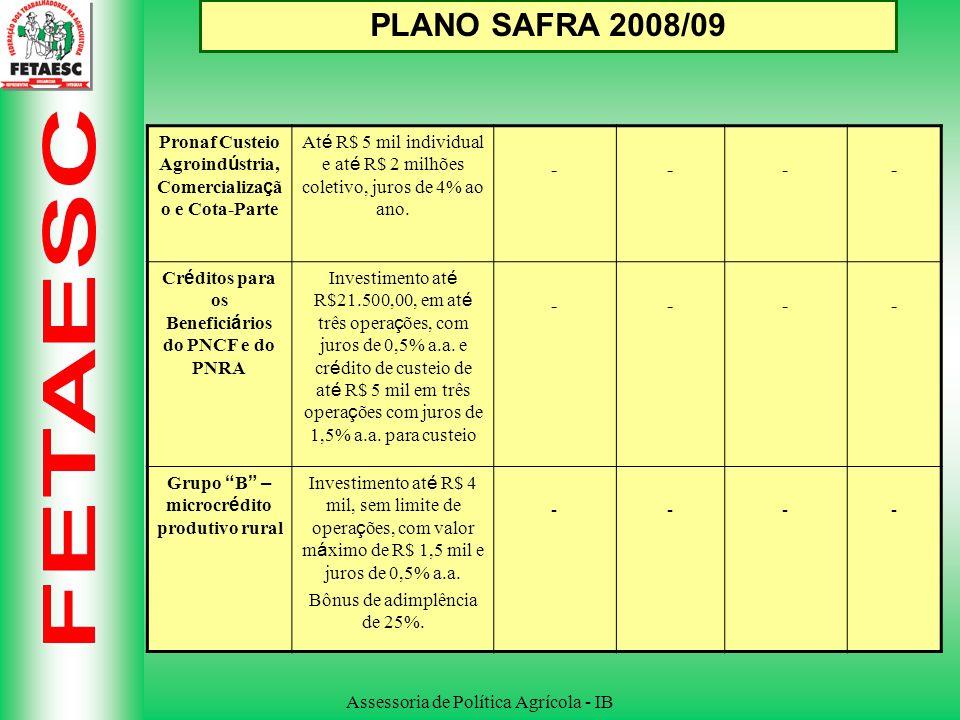 Assessoria de Política Agrícola - IB PLANO SAFRA 2008/09 Pronaf Custeio Agroind ú stria, Comercializa ç ã o e Cota-Parte At é R$ 5 mil individual e at é R$ 2 milhões coletivo, juros de 4% ao ano.