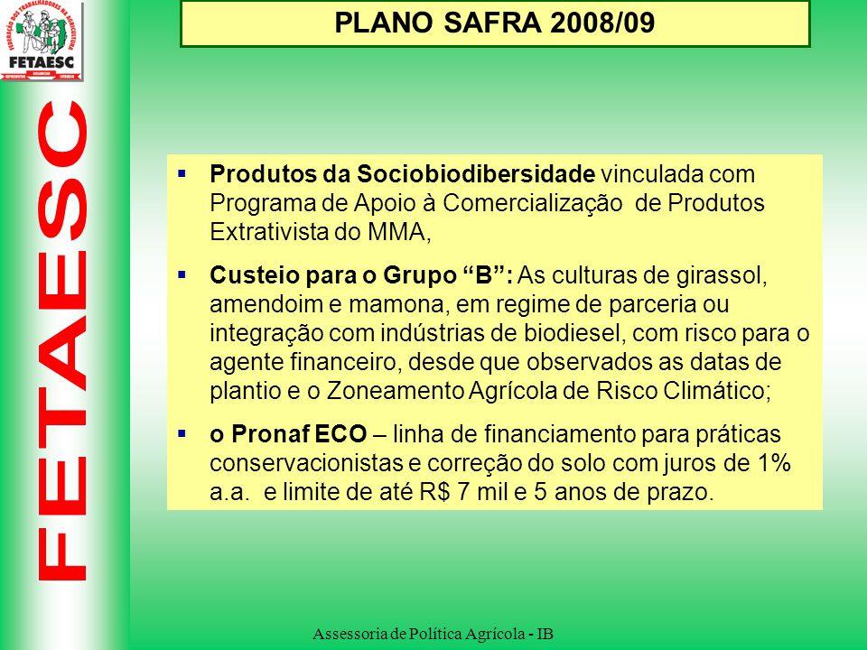Assessoria de Política Agrícola - IB PLANO SAFRA 2008/09 Reforma Agrária: Recursos para a fase de instalação de projetos de assentamento passam para de R$ 4.000 para R$ 12 mil em três anos de prazo; Custeio Pronaf Grupo A/C passa de R$ 3,5 mil para R$ 5 mil, (até três operações); Investimento do Grupo A ampliado de R$ 18 mil para até R$ 21,5 mil (até três operações); Crédito Especial para as mulheres: dos R$ 12 mil disponibilizados por família serão reservados até R$ 2.400,00 para implantar atividades de interesse específico das mulheres.