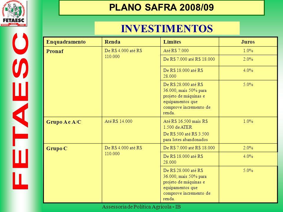 Assessoria de Política Agrícola - IB PLANO SAFRA 2008/09 INVESTIMENTOS EnquadramentoRendaLimitesJuros Pronaf De R$ 4.000 até R$ 110.000 Até R$ 7.0001.0% De R$ 7.000 até R$ 18.0002.0% De R$ 18.000 até R$ 28.000 4.0% De R$ 28.000 até R$ 36.000, mais 50% para projeto de máquinas e equipamentos que comprove incremento de renda.