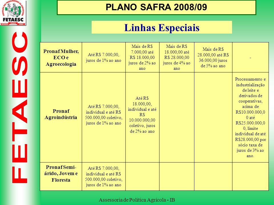Assessoria de Política Agrícola - IB PLANO SAFRA 2008/09 Linhas Especiais Pronaf Mulher, ECO e Agroecologia Até R$ 7.000,00, juros de 1% ao ano Mais de R$ 7.000,00 até R$ 18.000,00 juros de 2% ao ano Mais de R$ 18.000,00 até R$ 28.000,00 juros de 4% ao ano Mais de R$ 28.000,00 até R$ 36.000,00 juros de 5% ao ano - Pronaf Agroindústria Até R$ 7.000,00, individual e até R$ 500.000,00 coletivo, juros de 1% ao ano Até R$ 18.000,00, individual e até R$ 10.000.000,00 coletivo, juros de 2% ao ano Processamento e industrialização de leite e derivados de cooperativas, acima de R$10.000.000,0 0 até R$25.000.000,0 0, limite individual de até R$28.000,00 por sócio taxa de juros de 3% ao ano.