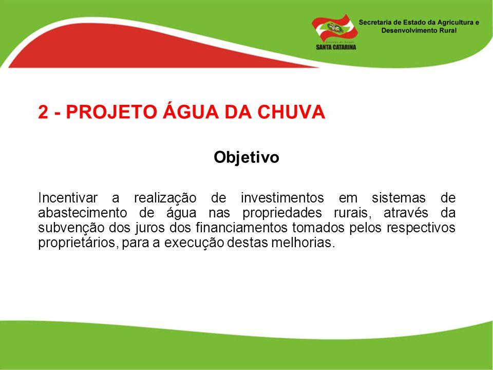 2 - PROJETO ÁGUA DA CHUVA Objetivo Incentivar a realização de investimentos em sistemas de abastecimento de água nas propriedades rurais, através da s