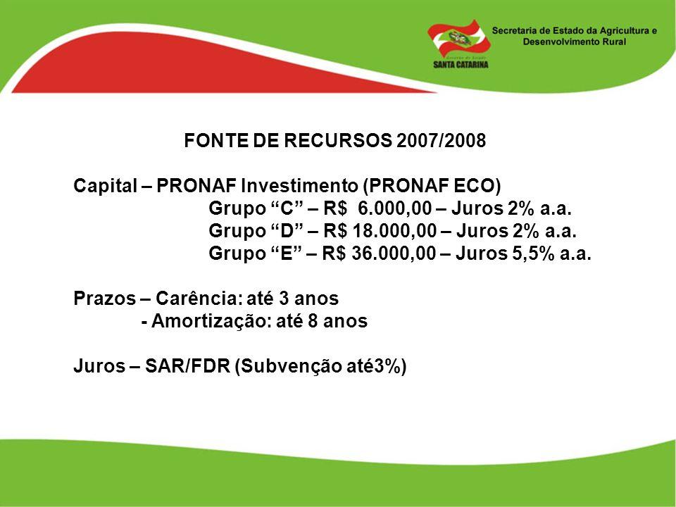 FONTE DE RECURSOS 2007/2008 Capital – PRONAF Investimento (PRONAF ECO) Grupo C – R$ 6.000,00 – Juros 2% a.a. Grupo D – R$ 18.000,00 – Juros 2% a.a. Gr