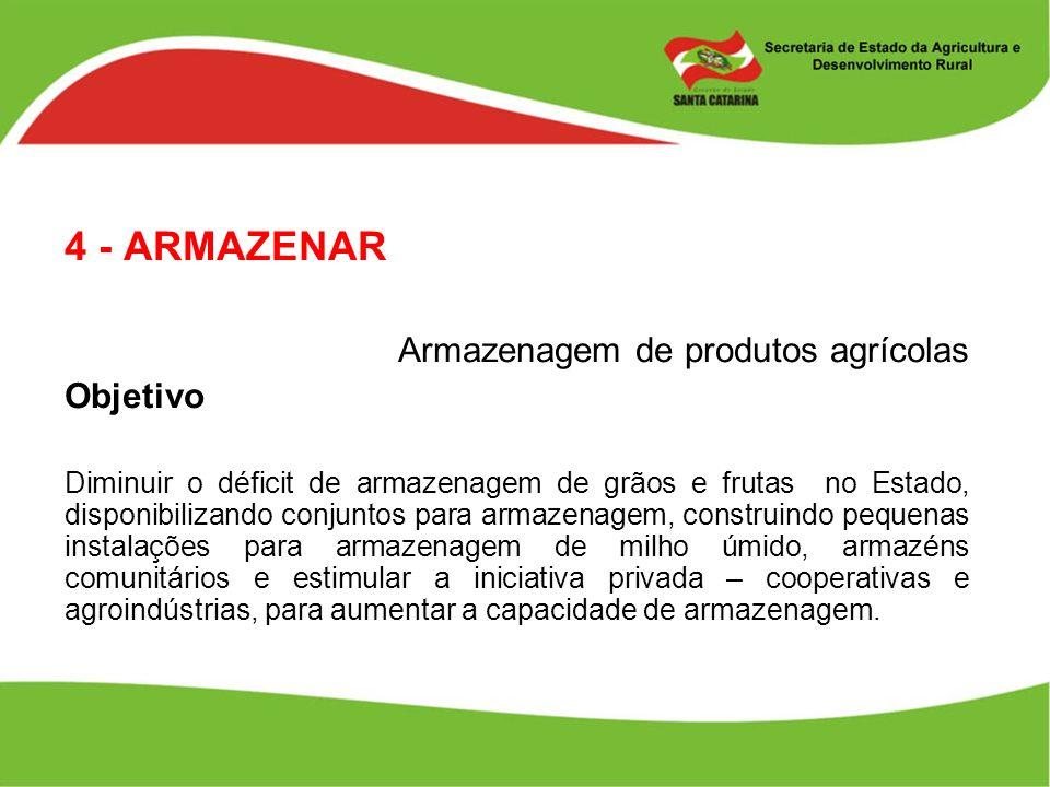 4 - ARMAZENAR Armazenagem de produtos agrícolas Objetivo Diminuir o déficit de armazenagem de grãos e frutas no Estado, disponibilizando conjuntos par