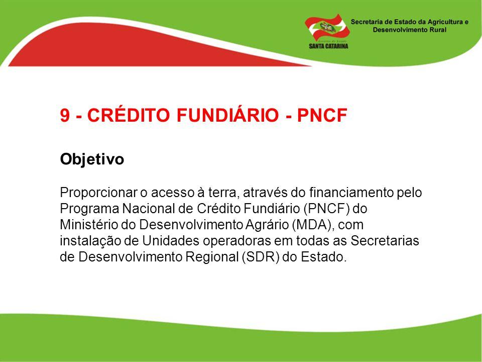9 - CRÉDITO FUNDIÁRIO - PNCF Objetivo Proporcionar o acesso à terra, através do financiamento pelo Programa Nacional de Crédito Fundiário (PNCF) do Mi