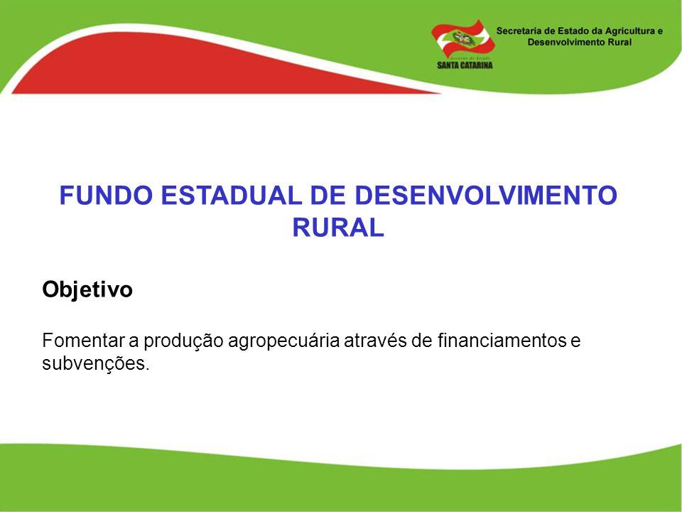 FUNDO ESTADUAL DE DESENVOLVIMENTO RURAL Objetivo Fomentar a produção agropecuária através de financiamentos e subvenções.