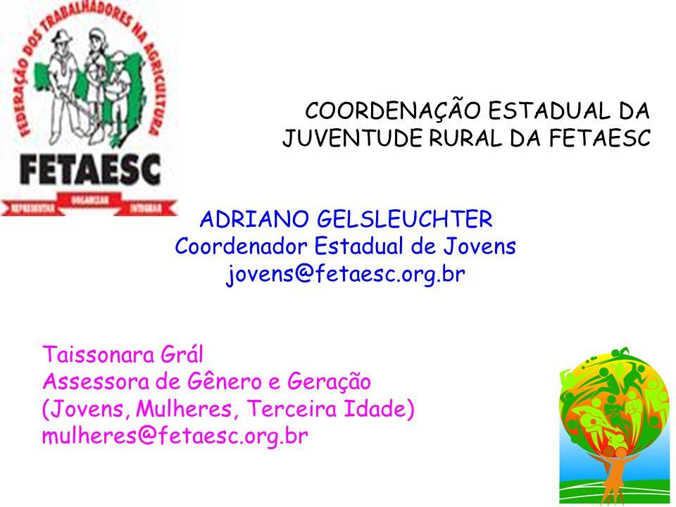 COORDENAÇÃO ESTADUAL DA JUVENTUDE RURAL DA FETAESC ADRIANO GELSLEUCHTER Coordenador Estadual de Jovens jovens@fetaesc.org.br Taissonara Grál Assessora