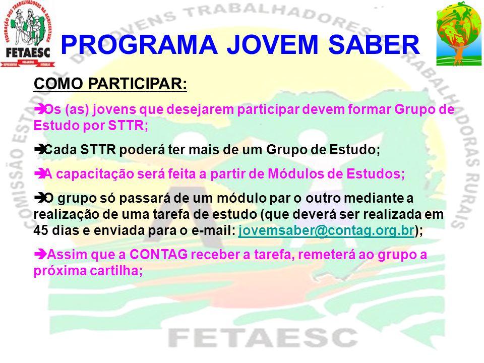 PROGRAMA JOVEM SABER COMO O GRUPO DE ESTUDO TERÁ ACESSO A CARTILHA E A TAREFA: O grupo de estudo deverá acessar pela internet a página da FETAESC – www.fetaesc.org.br (entrar em: Programas e Projetos – Jovem Saber – Programa) ou ainda pelo site da CONTAG – www.contag.org.br ;www.fetaesc.org.br www.contag.org.br Após realizada as inscrições no programa o grupo receberá uma senha de acesso para acessar as cartilhas e as tarefas.