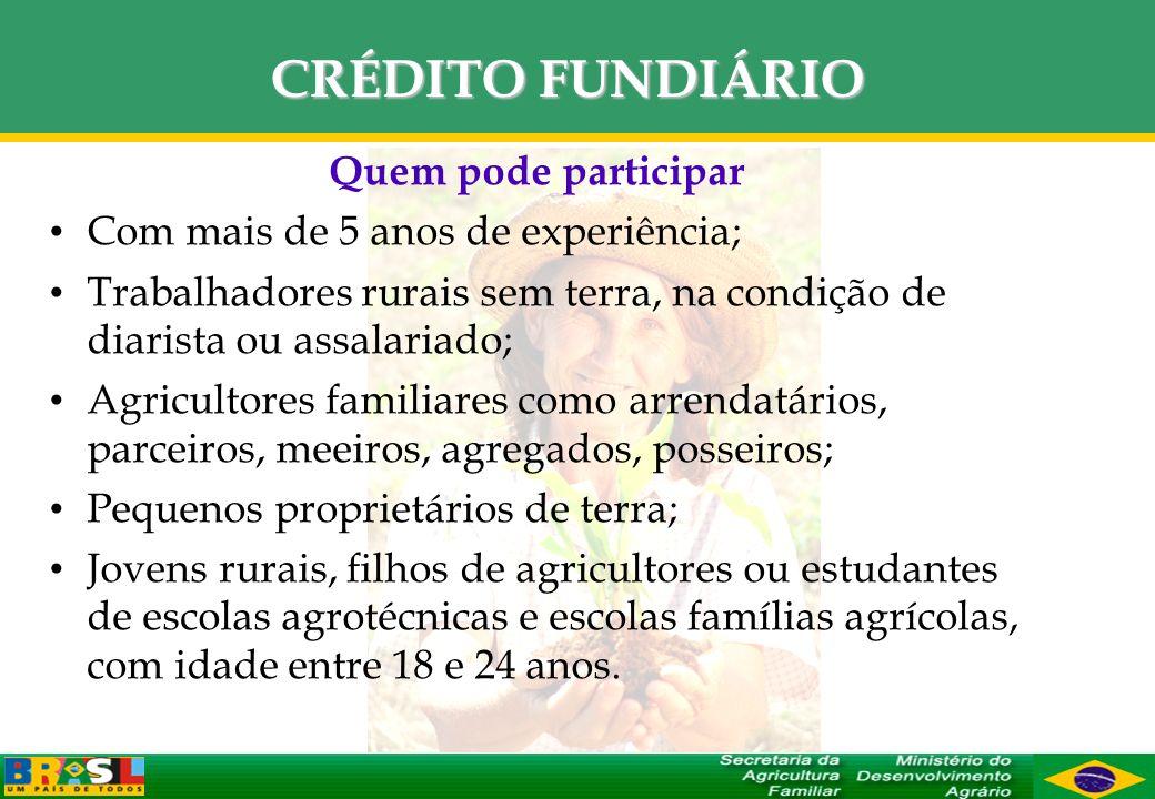 CRÉDITO FUNDIÁRIO Quem pode participar Com mais de 5 anos de experiência; Trabalhadores rurais sem terra, na condição de diarista ou assalariado; Agri