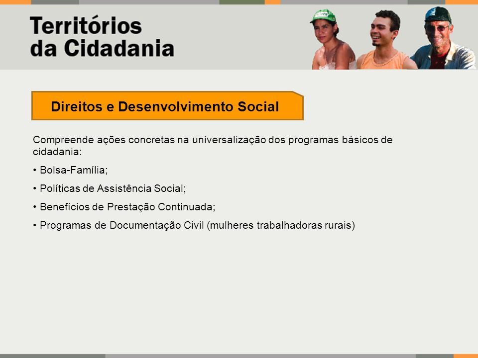 Compreende ações concretas na universalização dos programas básicos de cidadania: Bolsa-Família; Políticas de Assistência Social; Benefícios de Presta