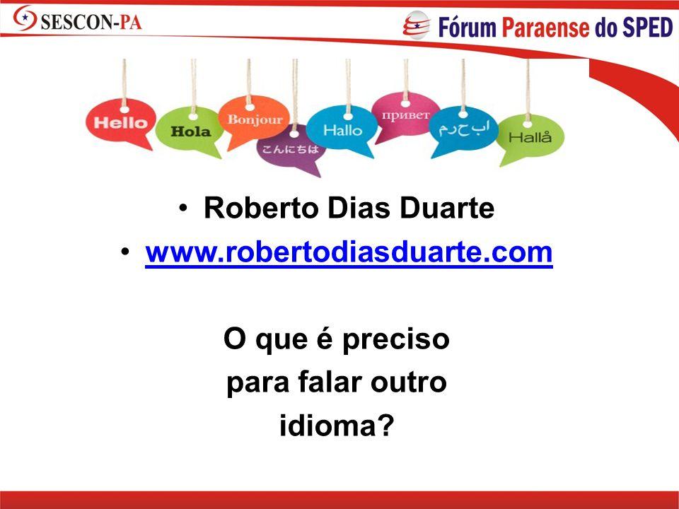 Roberto Dias Duarte www.robertodiasduarte.com O que é preciso para falar outro idioma?