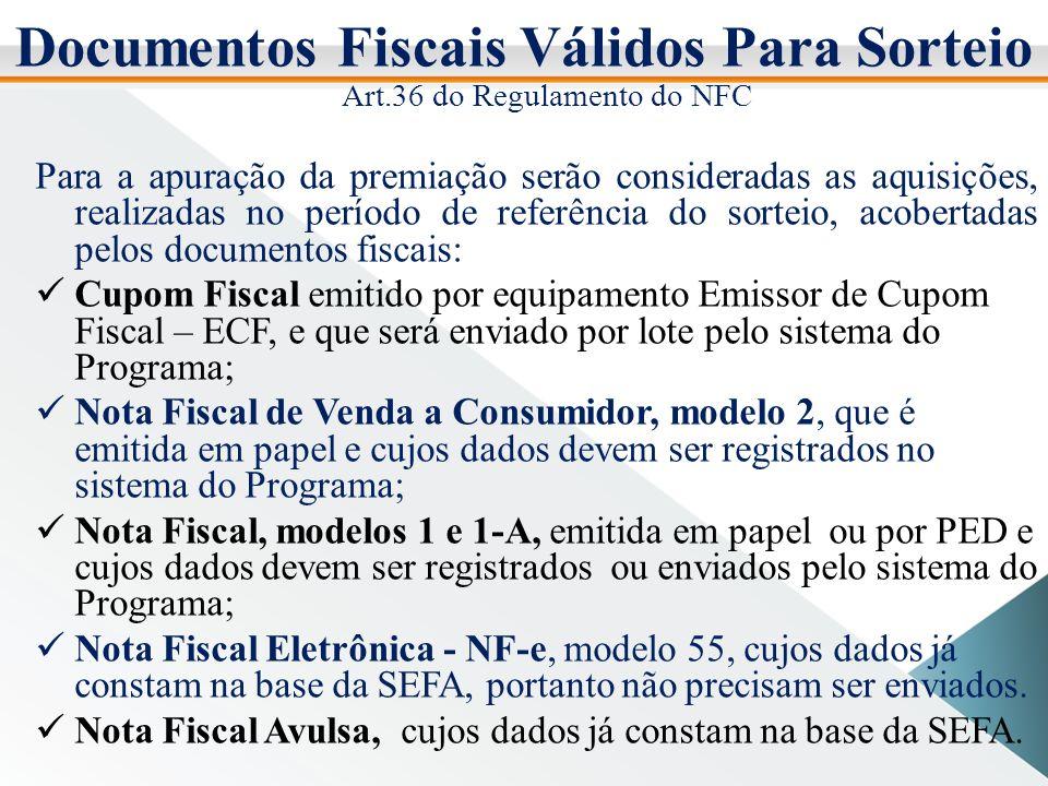 Documentos Fiscais Válidos Para Sorteio Art.36 do Regulamento do NFC Para a apuração da premiação serão consideradas as aquisições, realizadas no período de referência do sorteio, acobertadas pelos documentos fiscais: Cupom Fiscal emitido por equipamento Emissor de Cupom Fiscal – ECF, e que será enviado por lote pelo sistema do Programa; Nota Fiscal de Venda a Consumidor, modelo 2, que é emitida em papel e cujos dados devem ser registrados no sistema do Programa; Nota Fiscal, modelos 1 e 1-A, emitida em papel ou por PED e cujos dados devem ser registrados ou enviados pelo sistema do Programa; Nota Fiscal Eletrônica - NF-e, modelo 55, cujos dados já constam na base da SEFA, portanto não precisam ser enviados.