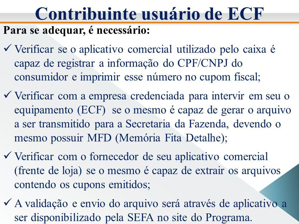 Contribuinte usuário de ECF Para se adequar, é necessário: Verificar se o aplicativo comercial utilizado pelo caixa é capaz de registrar a informação do CPF/CNPJ do consumidor e imprimir esse número no cupom fiscal; Verificar com a empresa credenciada para intervir em seu o equipamento (ECF) se o mesmo é capaz de gerar o arquivo a ser transmitido para a Secretaria da Fazenda, devendo o mesmo possuir MFD (Memória Fita Detalhe); Verificar com o fornecedor de seu aplicativo comercial (frente de loja) se o mesmo é capaz de extrair os arquivos contendo os cupons emitidos; A validação e envio do arquivo será através de aplicativo a ser disponibilizado pela SEFA no site do Programa.
