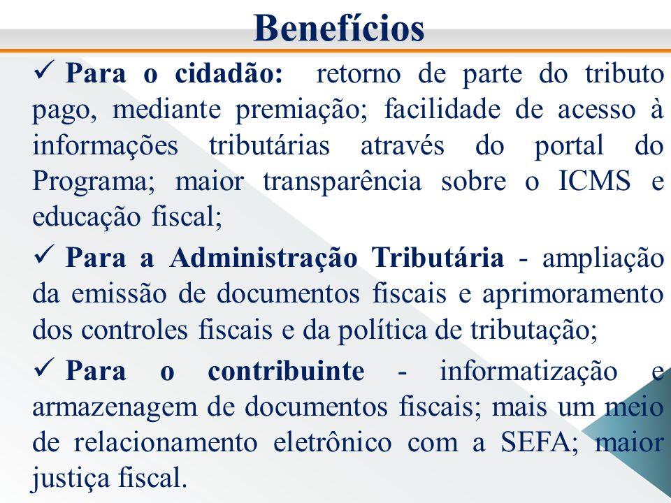 Benefícios Para o cidadão: retorno de parte do tributo pago, mediante premiação; facilidade de acesso à informações tributárias através do portal do Programa; maior transparência sobre o ICMS e educação fiscal; Para a Administração Tributária - ampliação da emissão de documentos fiscais e aprimoramento dos controles fiscais e da política de tributação; Para o contribuinte - informatização e armazenagem de documentos fiscais; mais um meio de relacionamento eletrônico com a SEFA; maior justiça fiscal.