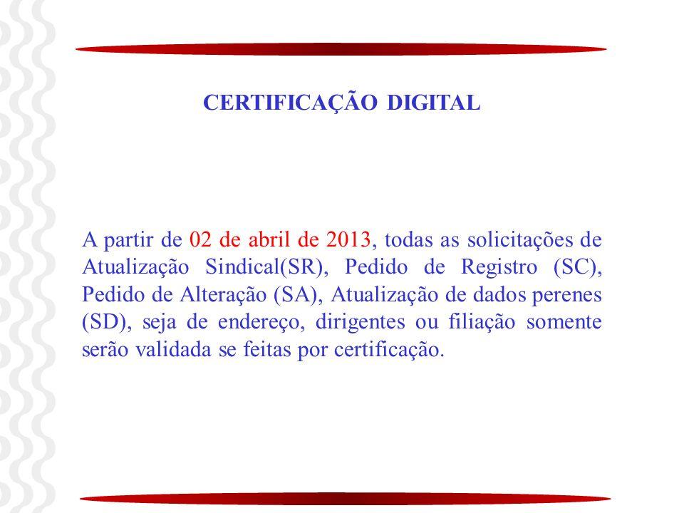 CERTIFICAÇÃO DIGITAL A partir de 02 de abril de 2013, todas as solicitações de Atualização Sindical(SR), Pedido de Registro (SC), Pedido de Alteração