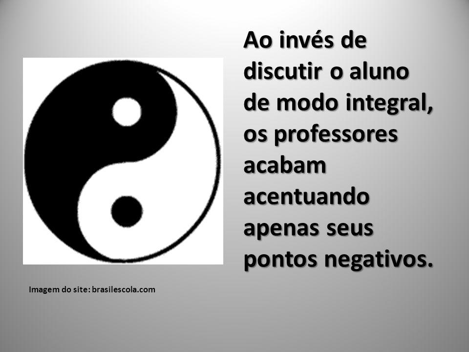 Imagem do site: brasilescola.com Ao invés de discutir o aluno de modo integral, os professores acabam acentuando apenas seus pontos negativos.