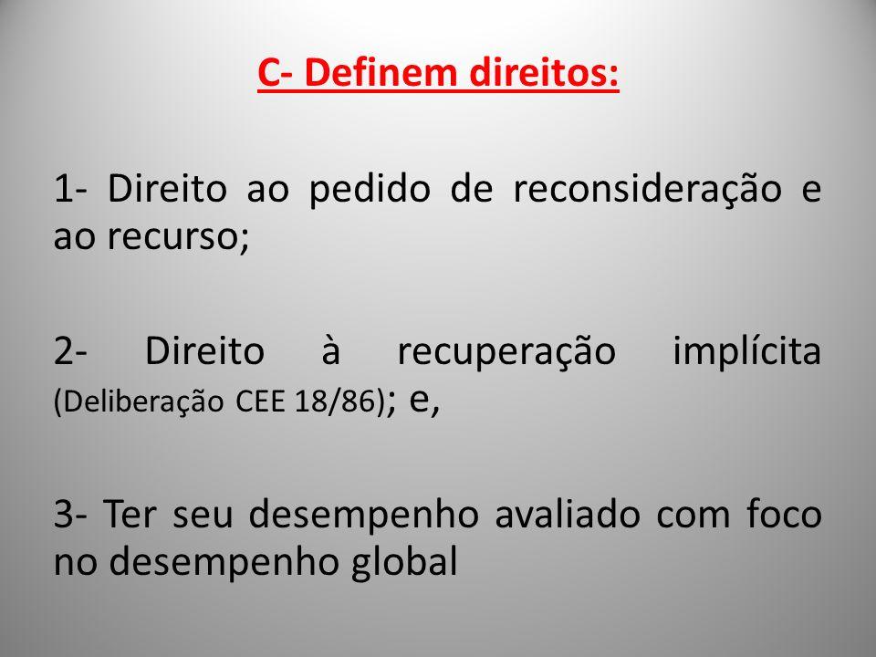 C- Definem direitos: 1- Direito ao pedido de reconsideração e ao recurso; 2- Direito à recuperação implícita (Deliberação CEE 18/86) ; e, 3- Ter seu d