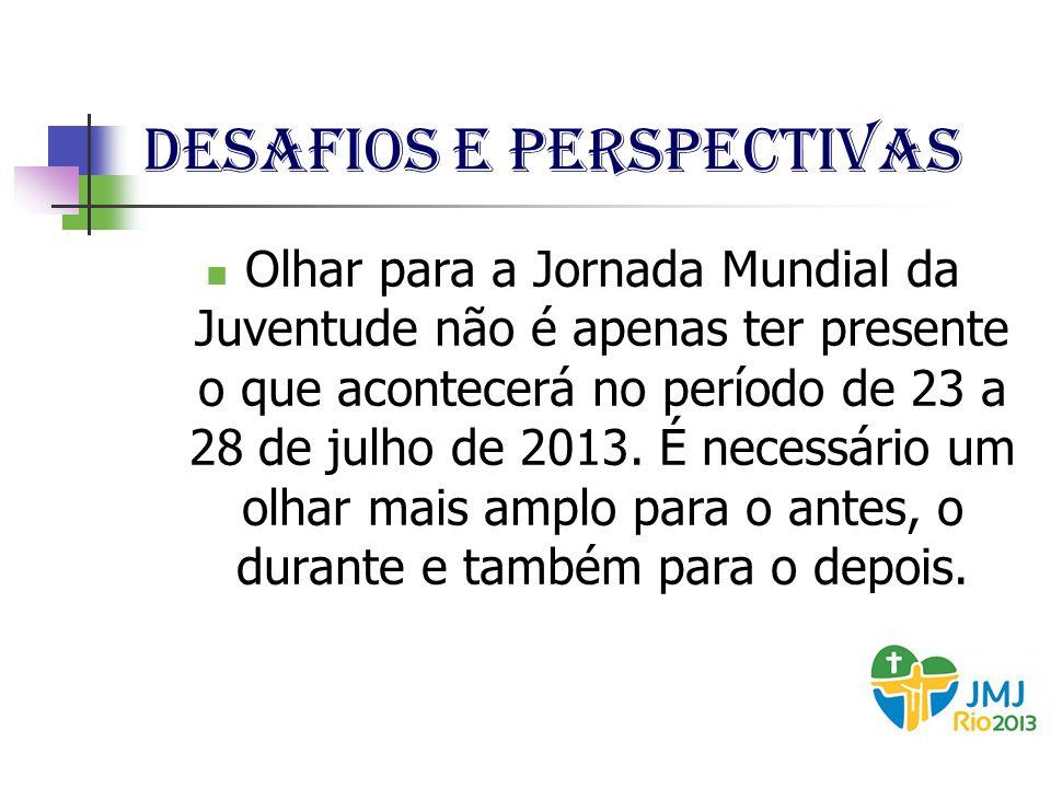 Desafios e perspectivas Olhar para a Jornada Mundial da Juventude não é apenas ter presente o que acontecerá no período de 23 a 28 de julho de 2013. É