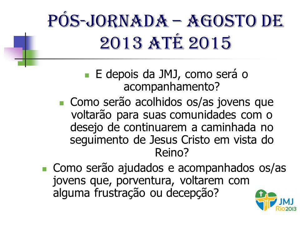 Pós-jornada – agosto de 2013 até 2015 E depois da JMJ, como será o acompanhamento? Como serão acolhidos os/as jovens que voltarão para suas comunidade