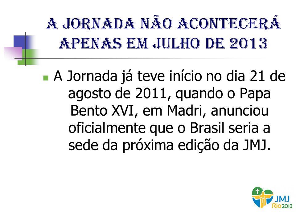 A Jornada não acontecerá apenas em julho de 2013 A Jornada já teve início no dia 21 de agosto de 2011, quando o Papa Bento XVI, em Madri, anunciou ofi
