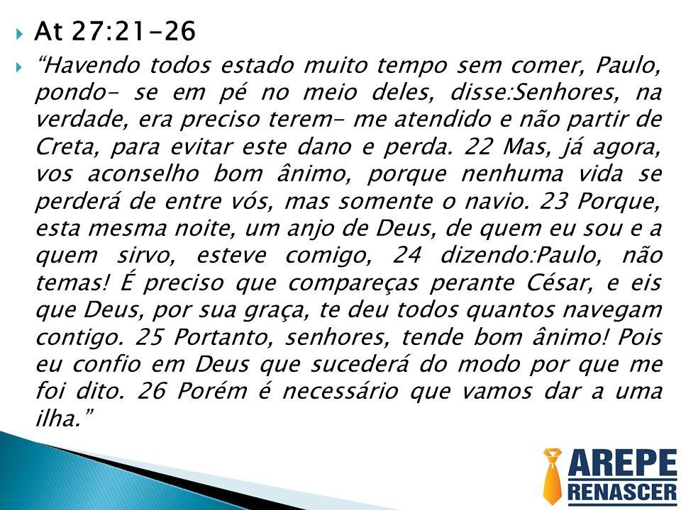 At 27:21-26 Havendo todos estado muito tempo sem comer, Paulo, pondo- se em pé no meio deles, disse:Senhores, na verdade, era preciso terem- me atendi